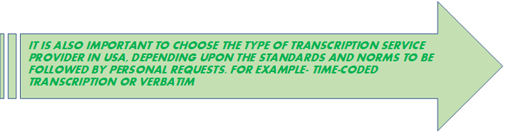 IT IS ALSO IMPORTANT TO CHOOSE THE TYPE OF TRANSCRIPTION SERVICE PROVIDER IN USA, DEPENDING UPON THE STANDARDS AND NORMS TO BE FOLLOWED BY PERSONAL REQUESTS. FOR EXAMPLE- TIME-CODED TRANSCRIPTION OR VERBATIM