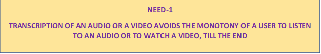 NEED-1 TRANSCRIPTION OF AN AUDIO OR A VIDEO AVOIDS THE MONOTONY OF A USER TO LISTEN TO AN AUDIO OR TO WATCH A VIDEO, TILL THE END