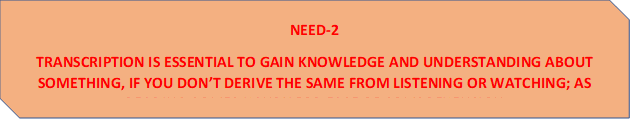NEED-2 TRANSCRIPTION IS ESSENTIAL TO GAIN KNOWLEDGE AND UNDERSTANDING ABOUT SOMETHING, IF YOU DON'T DERIVE THE SAME FROM LISTENING OR WATCHING; AS